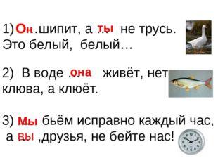 1) …шипит, а … не трусь. Это белый, белый… Он ты 2) В воде … живёт, нет клюв