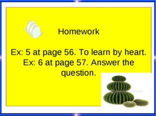 Homework Ex: 5 at page 56. To learn by heart. Ex: 6 at page 57. Answer the q