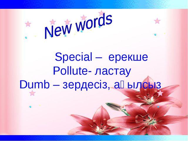 Special – ерекше Pollute- ластау Dumb – зердесіз, ақылсыз