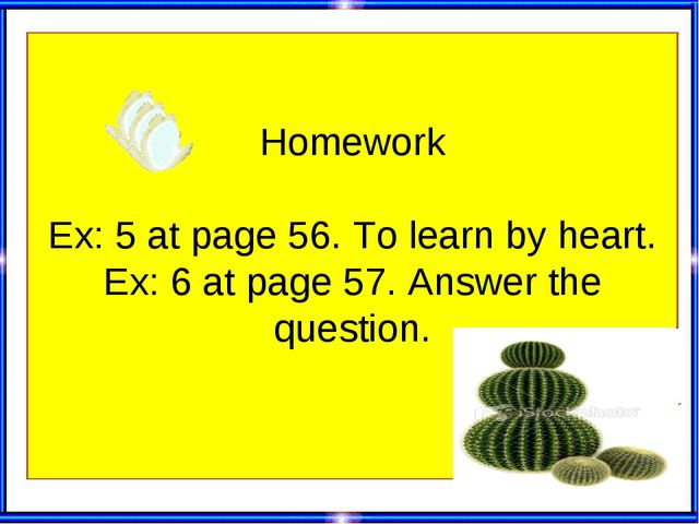 Homework Ex: 5 at page 56. To learn by heart. Ex: 6 at page 57. Answer the q...