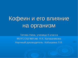 Кофеин и его влияние на организм Титова Нина, ученица 8 класса МОУСОШ №9 им.