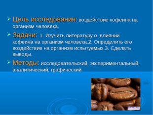 Цель исследования: воздействие кофеина на организм человека. Задачи: 1. Изучи