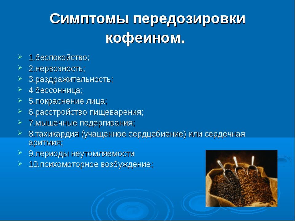 Симптомы передозировки кофеином. 1.беспокойство; 2.нервозность; 3.раздражител...