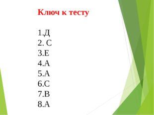 Ключ к тесту  1.Д 2. С 3.Е 4.А 5.А 6.С 7.В 8.А