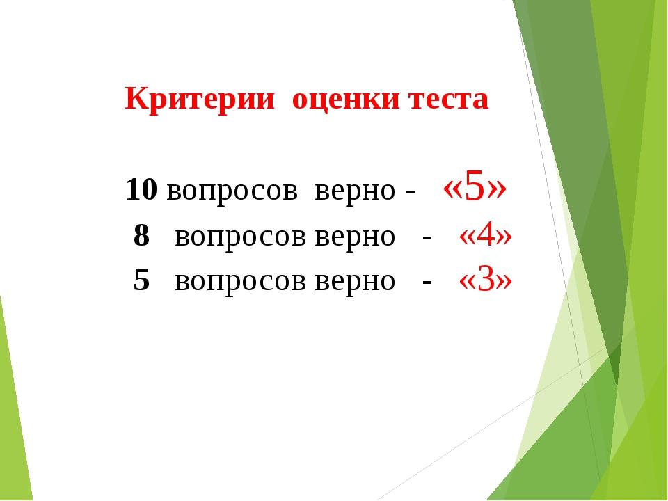 Критерии оценки теста 10 вопросов верно - «5» 8 вопросов верно - «4» 5 вопрос...