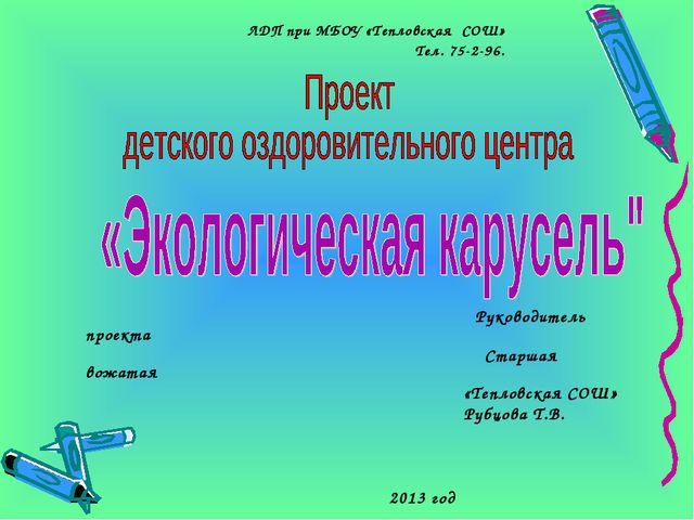 ЛДП при МБОУ «Тепловская СОШ» Тел. 75-2-96. Руководитель проекта Старшая вож...