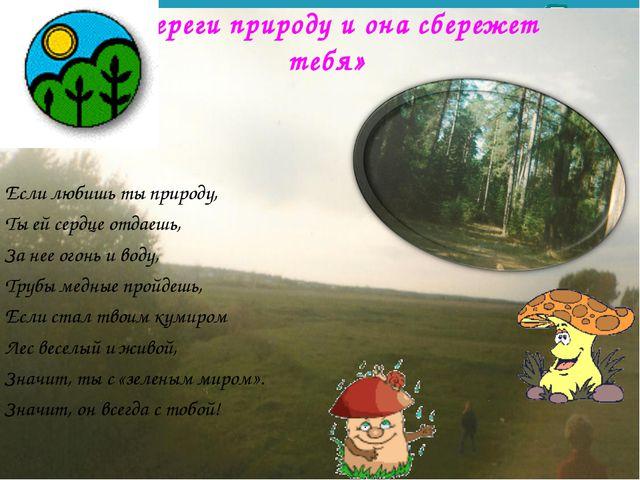 «Береги природу и она сбережет тебя» Если любишь ты природу, Ты ей сердце от...