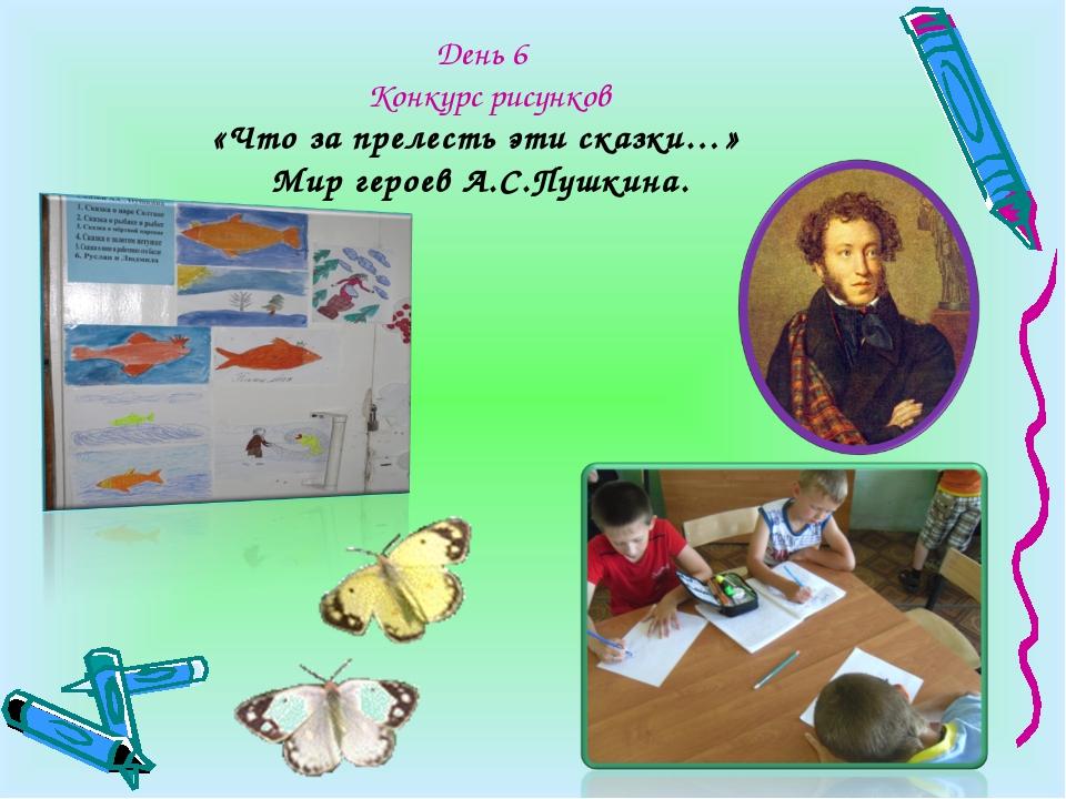 День 6 Конкурс рисунков «Что за прелесть эти сказки…» Мир героев А.С.Пушкина.