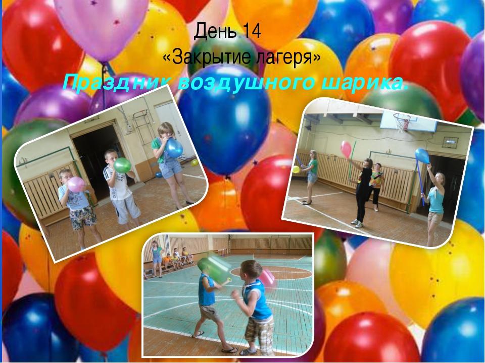 День 14 «Закрытие лагеря» Праздник воздушного шарика.