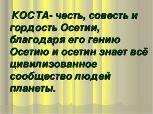КОСТА- честь, совесть и гордость Осетии, благодаря его гению Осетию и осетин