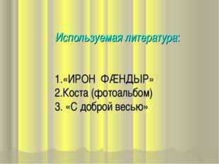 Используемая литература: 1.«ИРОН ФÆНДЫР» 2.Коста (фотоальбом) 3. «С доброй в