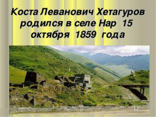 Коста Леванович Хетагуров родился в селе Нар 15 октября 1859 года