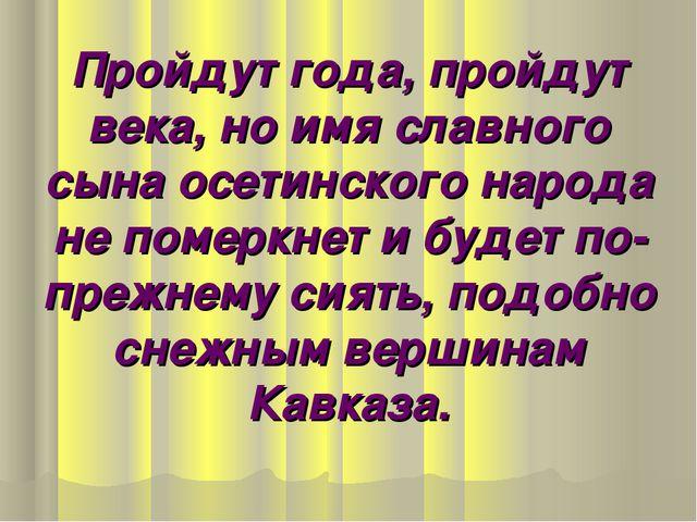 Пройдут года, пройдут века, но имя славного сына осетинского народа не померк...