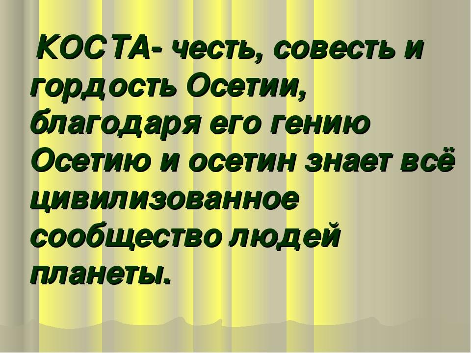 КОСТА- честь, совесть и гордость Осетии, благодаря его гению Осетию и осетин...