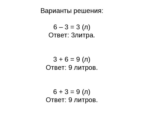 Варианты решения: 6 – 3 = 3 (л) Ответ: 3литра. 3 + 6 = 9 (л) Ответ: 9 литров....