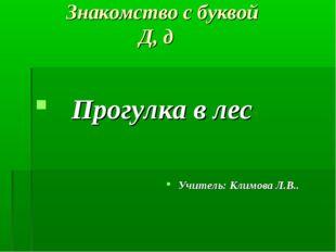 Знакомство с буквой Д, д Прогулка в лес Учитель: Климова Л.В..