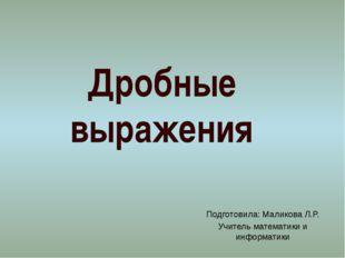 Подготовила: Маликова Л.Р. Учитель математики и информатики Дробные выражения