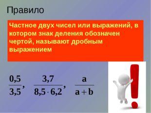 Правило Частное двух чисел или выражений, в котором знак деления обозначен че