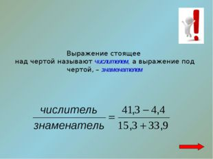 Выражение стоящее над чертой называют числителем, а выражение под чертой, – з