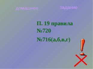 П. 19 правила №720 №716(а,б,в,г) домашнее задание