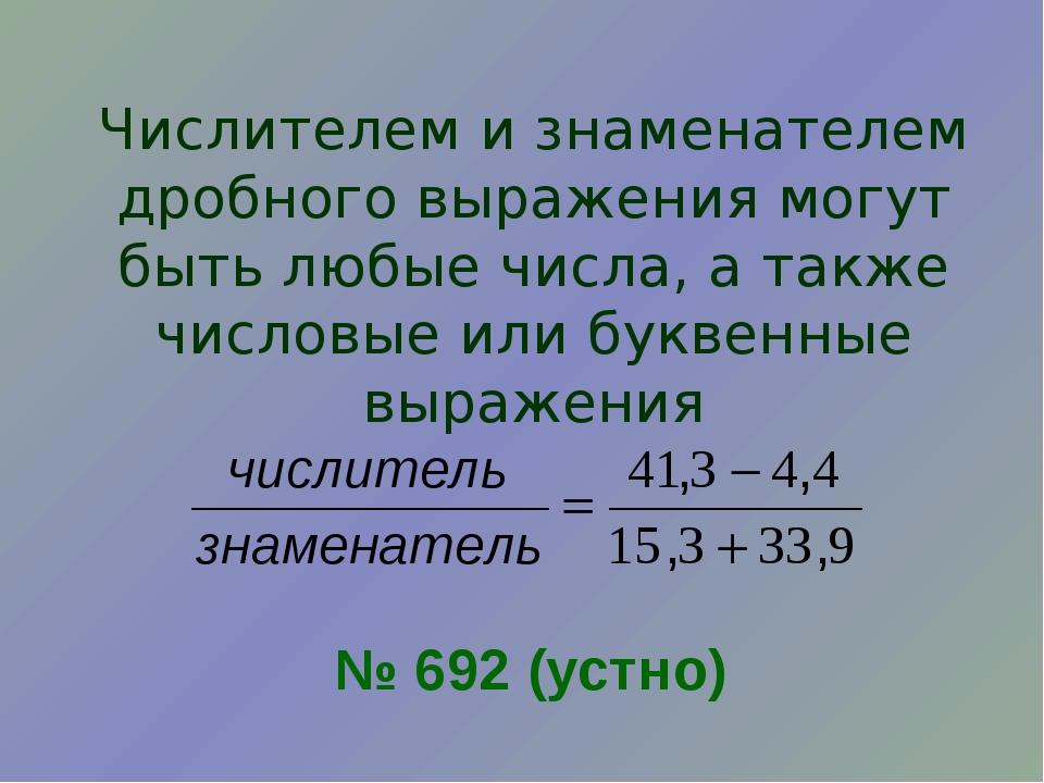 Числителем и знаменателем дробного выражения могут быть любые числа, а также...