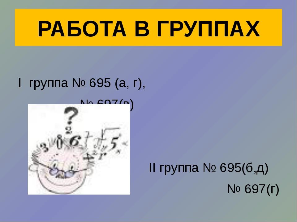 I группа № 695 (а, г), № 697(в) II группа № 695(б,д) № 697(г) РАБОТА В ГРУППАХ