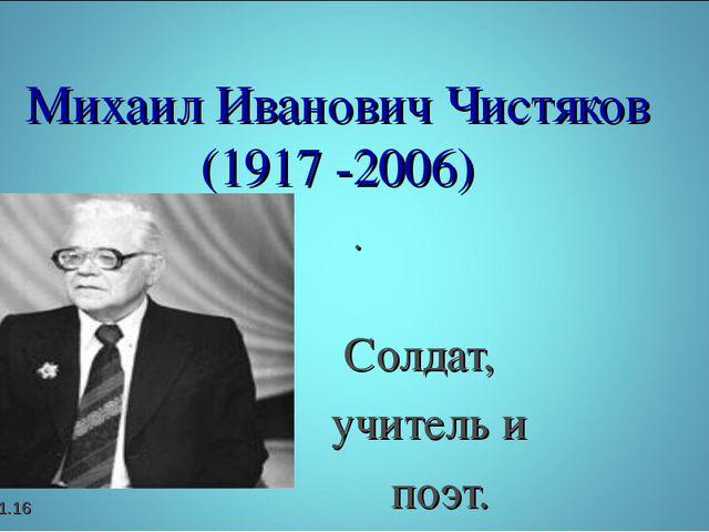 . Солдат, учитель и поэт. * Михаил Иванович Чистяков (1917 -2006)