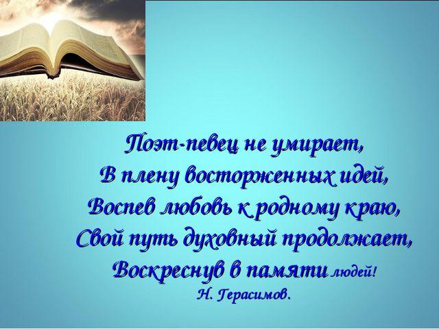 Поэт-певец не умирает, В плену восторженных идей, Воспев любовь к родному кра...
