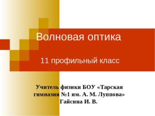 Волновая оптика 11 профильный класс Учитель физики БОУ «Тарская гимназия №1