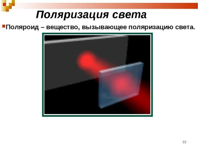 Поляризация света Поляроид – вещество, вызывающее поляризацию света. *