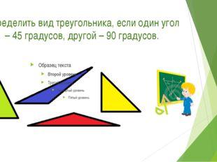 Определить вид треугольника, если один угол – 45 градусов, другой – 90 градус