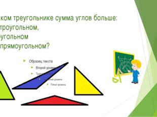 В каком треугольнике сумма углов больше: в остроугольном, тупоугольном или пр