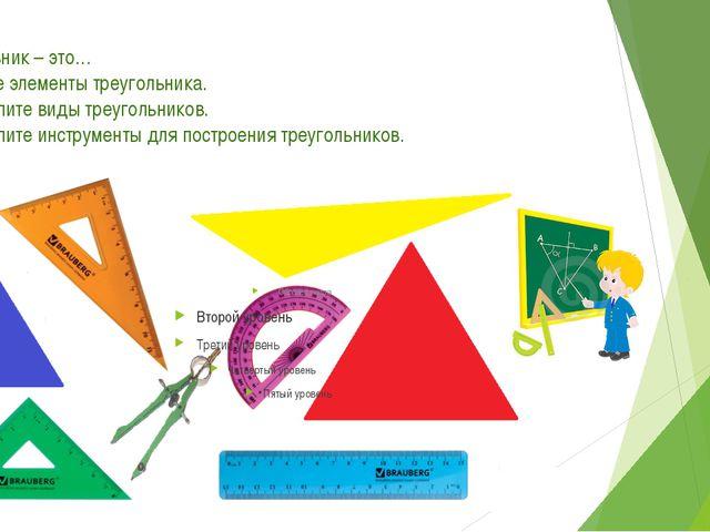 1. Треугольник – это… 2. Назовите элементы треугольника. 3. Перечислите виды...