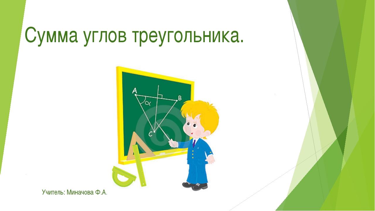 Сумма углов треугольника. Учитель: Миначова Ф.А.