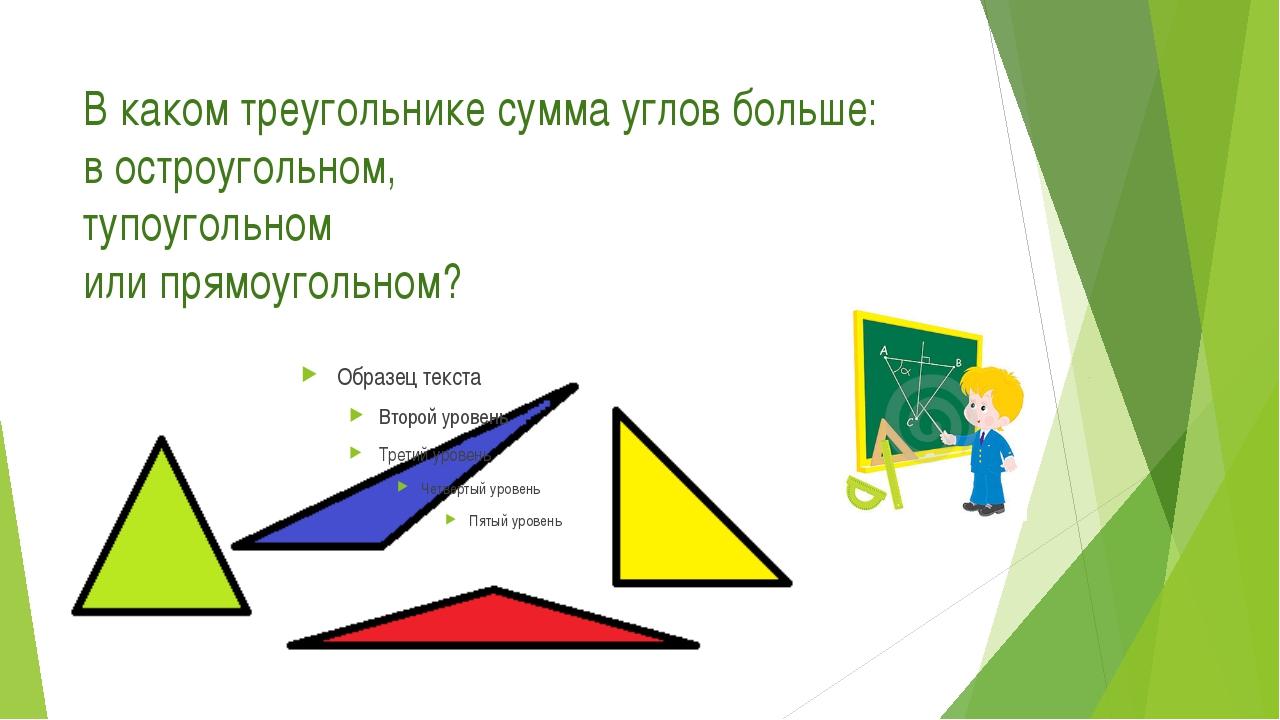 В каком треугольнике сумма углов больше: в остроугольном, тупоугольном или пр...