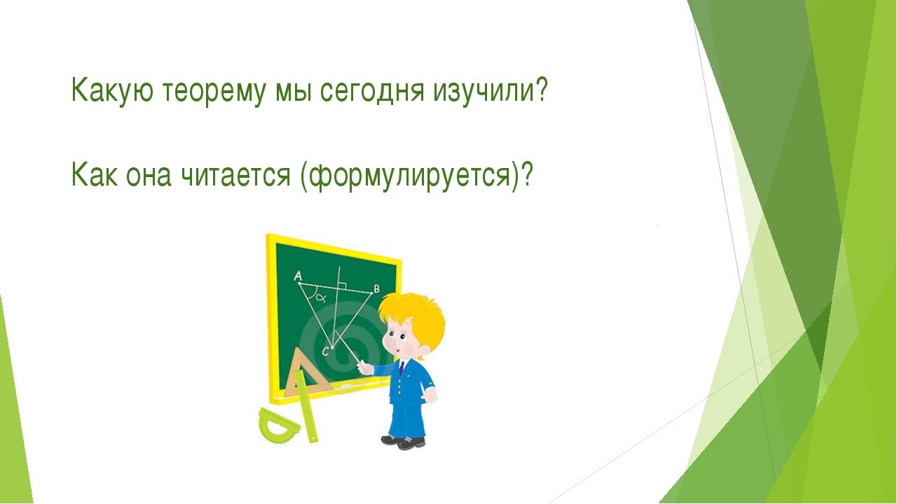Какую теорему мы сегодня изучили? Как она читается (формулируется)?