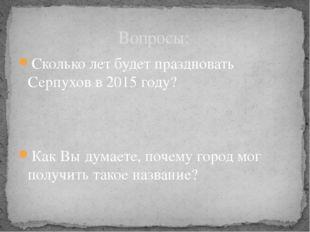 Вопросы: Сколько лет будет праздновать Серпухов в 2015 году? Как Вы думаете,