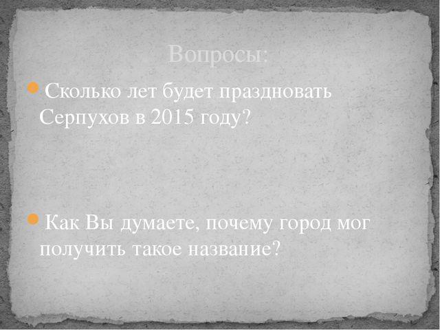 Вопросы: Сколько лет будет праздновать Серпухов в 2015 году? Как Вы думаете,...