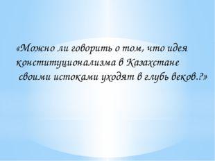 «Можно ли говорить о том, что идея конституционализма в Казахстане своими ист