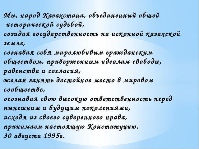 Мы, народ Казахстана, объединенный общей исторической судьбой, созидая госуда...