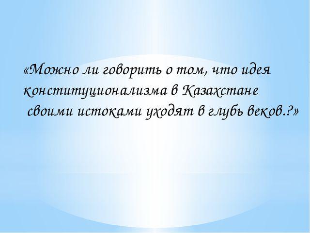 «Можно ли говорить о том, что идея конституционализма в Казахстане своими ист...