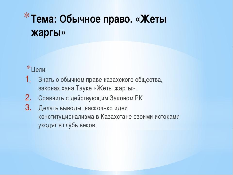 Тема: Обычное право. «Жеты жаргы» Цели: Знать о обычном праве казахского обще...