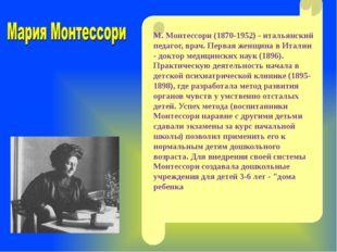 М. Монтессори (1870-1952) - итальянский педагог, врач. Первая женщина в Итал