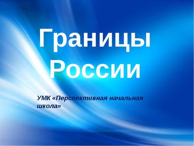 Границы России УМК «Перспективная начальная школа»