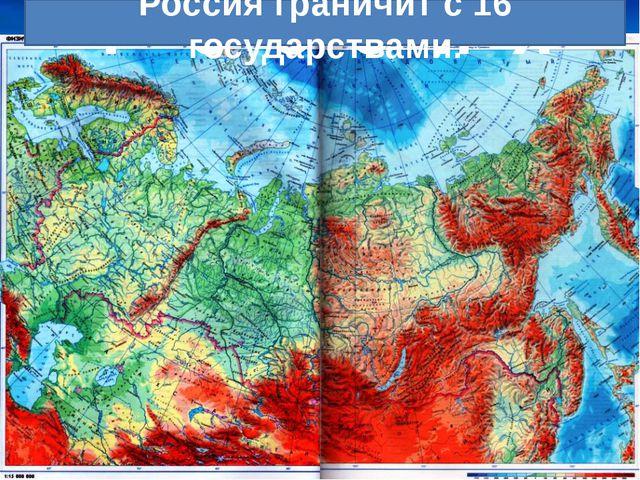Р о с с и я Россия граничит с 16 государствами.