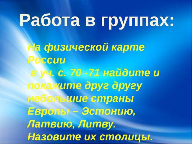 Работа в группах: На физической карте России в уч. с. 70 -71 найдите и покажи...