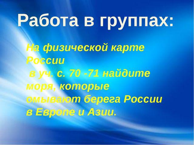 Работа в группах: На физической карте России в уч. с. 70 -71 найдите моря, ко...
