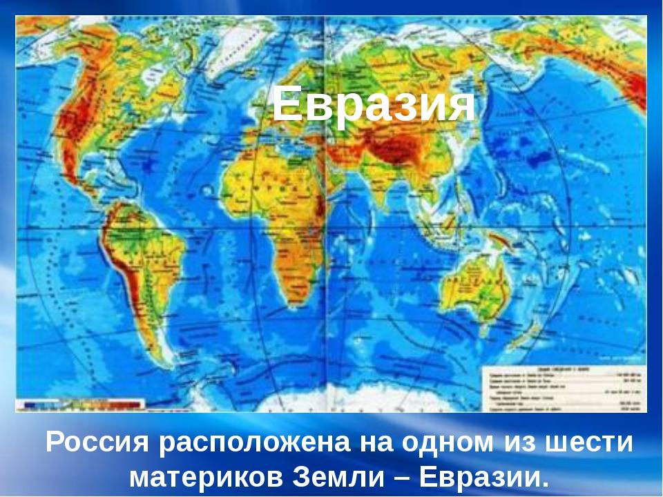 Россия расположена на одном из шести материков Земли – Евразии. Евразия
