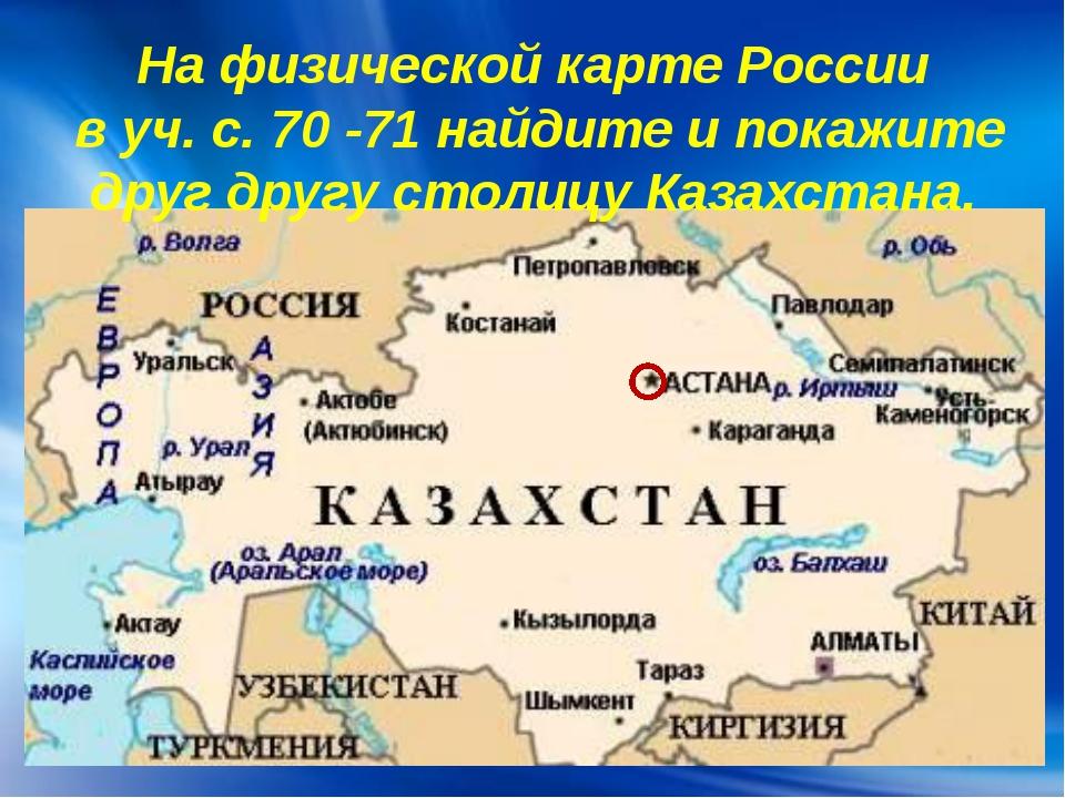 На физической карте России в уч. с. 70 -71 найдите и покажите друг другу стол...
