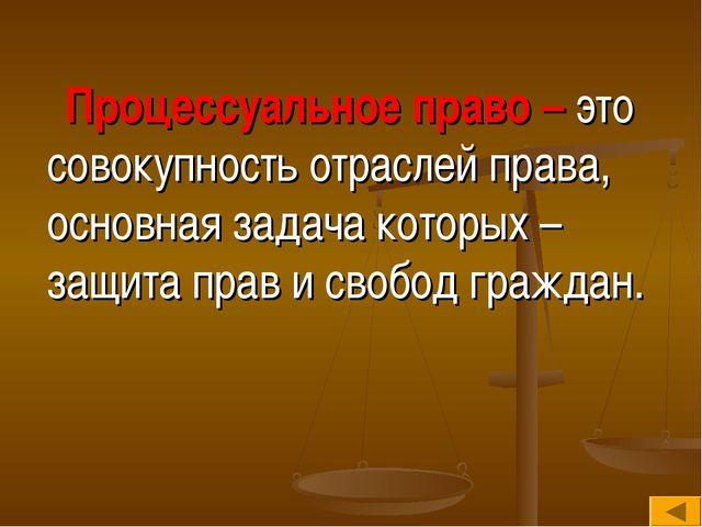 Процессуальное право – это совокупность отраслей права, основная задача кото...